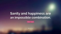 Sanity and Happiness are an Impossible Combination - Mark Twain